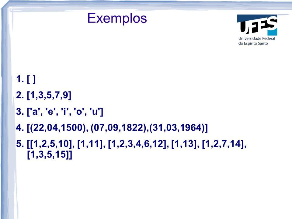 Exemplos1. [ ] 2. [1,3,5,7,9] 3. [ a , e , i , o , u ] 4. [(22,04,1500), (07,09,1822),(31,03,1964)]